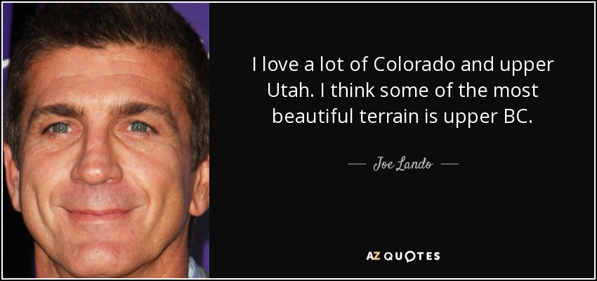I love a lot of Colorado and upper Utah. I think some of the most beautiful terrain is upper BC. - Joe Lando