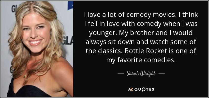 I love a lot of comedy movies. I think I fell in love with comedy when I was younger. My brother and I would always sit down and watch some of the classics. Bottle Rocket is one of my favorite comedies. - Sarah Wright