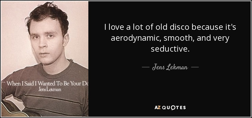 I love a lot of old disco because it's aerodynamic, smooth, and very seductive. - Jens Lekman