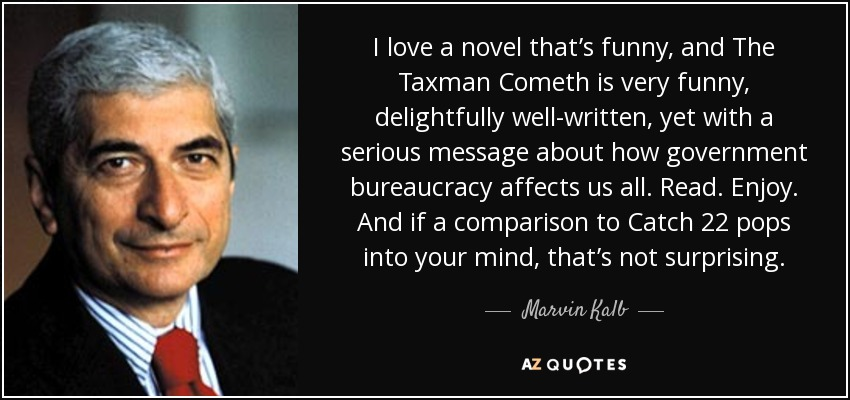 I love a novel that's funny, and The Taxman Cometh is very funny, delightfully well-written, yet with a serious message about how government bureaucracy affects us all. Read. Enjoy. And if a comparison to Catch 22 pops into your mind, that's not surprising. - Marvin Kalb