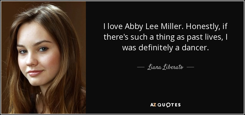I love Abby Lee Miller. Honestly, if there's such a thing as past lives, I was definitely a dancer. - Liana Liberato