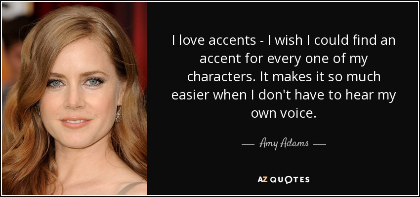 I love accents - I wish I could find an accent for every one of my characters. It makes it so much easier when I don't have to hear my own voice. - Amy Adams