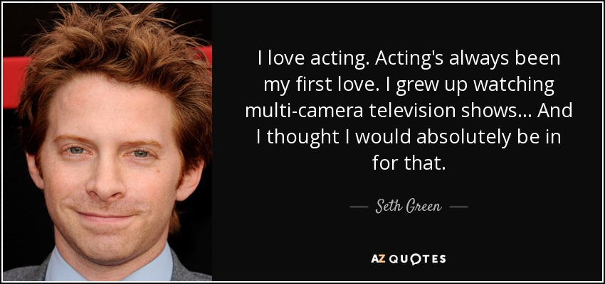 I love acting. Acting's always been my first love. I grew up watching multi-camera television shows... And I thought I would absolutely be in for that. - Seth Green