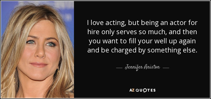 I love acting, but being an actor for hire only serves so much, and then you want to fill your well up again and be charged by something else. - Jennifer Aniston