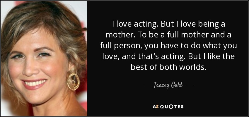 I love acting. But I love being a mother. To be a full mother and a full person, you have to do what you love, and that's acting. But I like the best of both worlds. - Tracey Gold