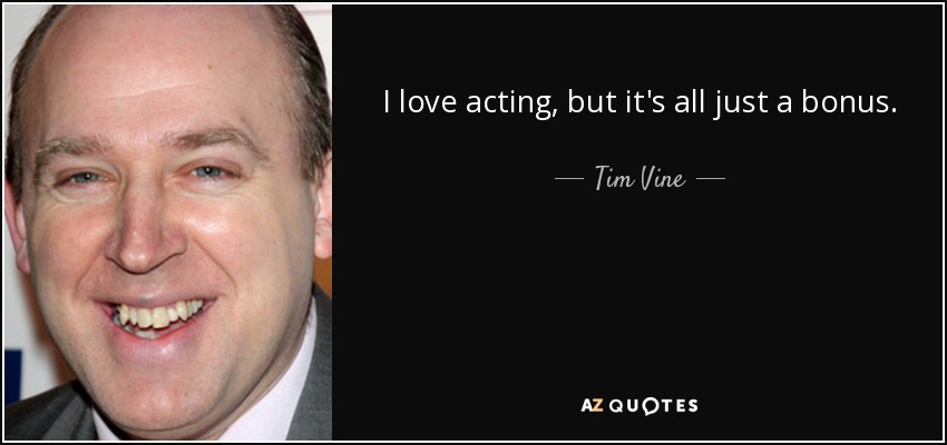 I love acting, but it's all just a bonus. - Tim Vine