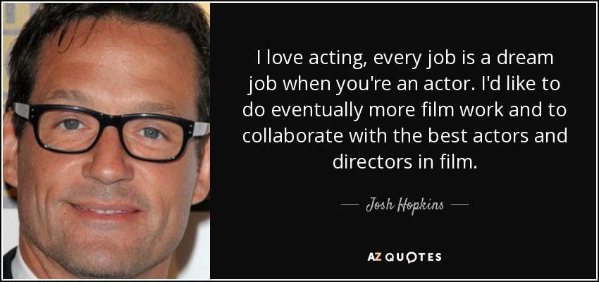 I love acting, every job is a dream job when you're an actor. I'd like to do eventually more film work and to collaborate with the best actors and directors in film. - Josh Hopkins