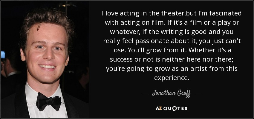 I love acting in the theater,but I'm fascinated with acting on film. If it's a film or a play or whatever, if the writing is good and you really feel passionate about it, you just can't lose. You'll grow from it. Whether it's a success or not is neither here nor there; you're going to grow as an artist from this experience. - Jonathan Groff