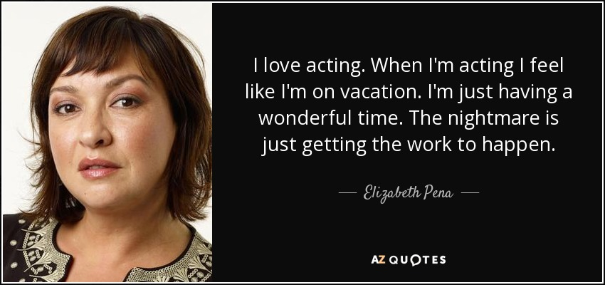 I love acting. When I'm acting I feel like I'm on vacation. I'm just having a wonderful time. The nightmare is just getting the work to happen. - Elizabeth Pena