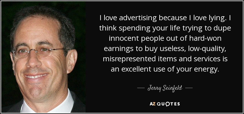 I love advertising because I love lying. I think spending your life trying to dupe innocent people out of hard-won earnings to buy useless, low-quality, misrepresented items and services is an excellent use of your energy. - Jerry Seinfeld