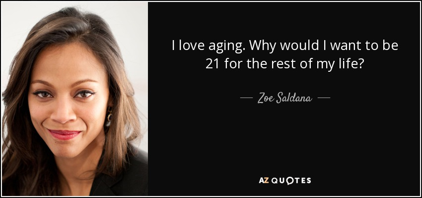 I love aging. Why would I want to be 21 for the rest of my life? - Zoe Saldana