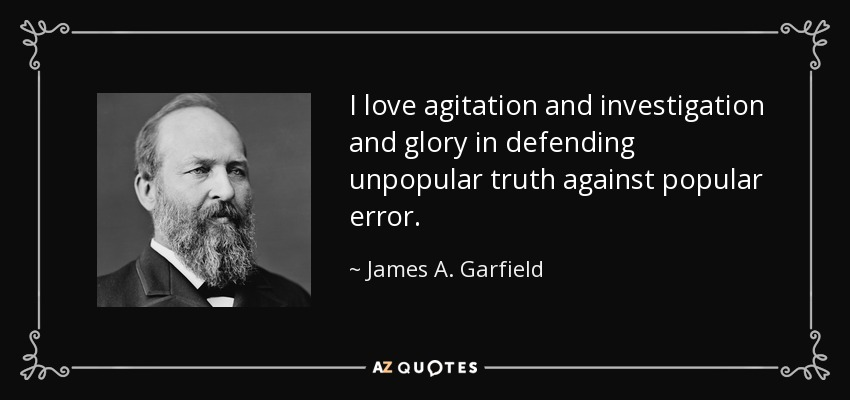 I love agitation and investigation and glory in defending unpopular truth against popular error. - James A. Garfield