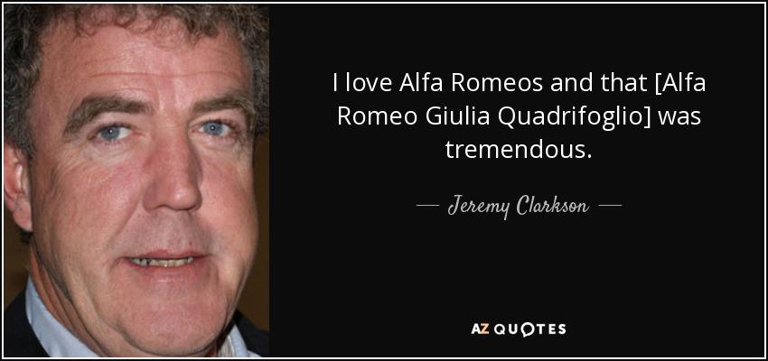 I love Alfa Romeos and that [Alfa Romeo Giulia Quadrifoglio] was tremendous. - Jeremy Clarkson