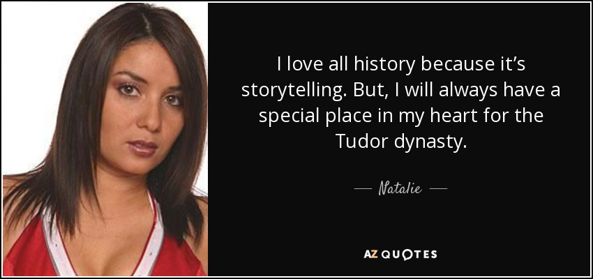 I love all history because it's storytelling. But, I will always have a special place in my heart for the Tudor dynasty. - Natalie