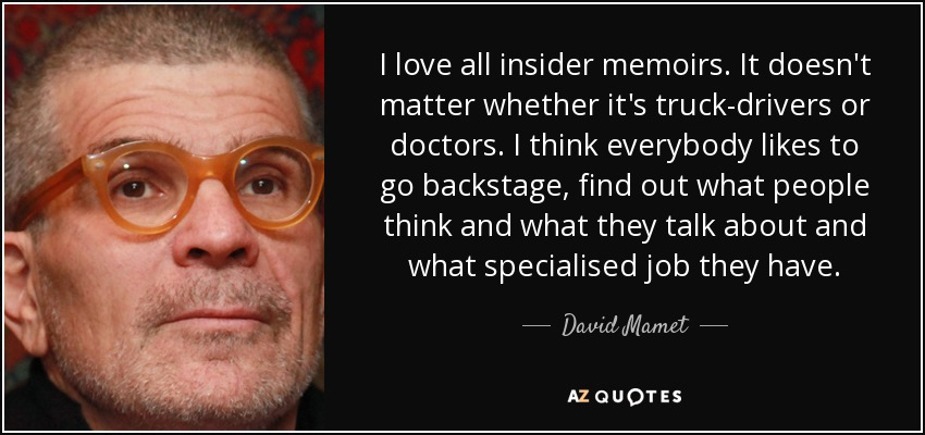 I love all insider memoirs. It doesn't matter whether it's truck-drivers or doctors. I think everybody likes to go backstage, find out what people think and what they talk about and what specialised job they have. - David Mamet