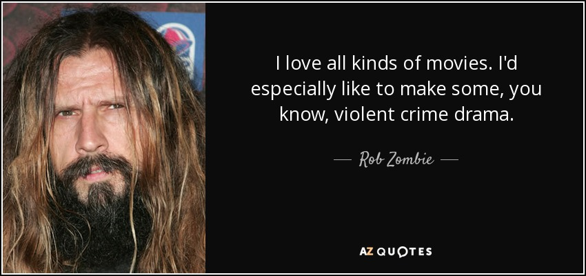 I love all kinds of movies. I'd especially like to make some, you know, violent crime drama. - Rob Zombie