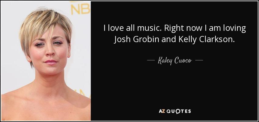 I love all music. Right now I am loving Josh Grobin and Kelly Clarkson. - Kaley Cuoco