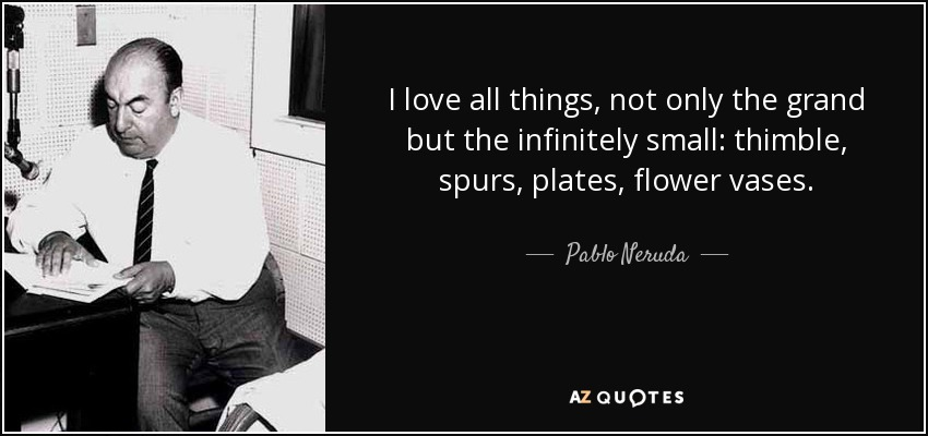 I love all things, not only the grand but the infinitely small: thimble, spurs, plates, flower vases..... - Pablo Neruda