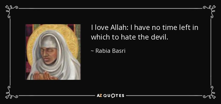 I love Allah: I have no time left in which to hate the devil. - Rabia Basri