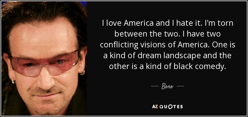 I love America and I hate it. I'm torn between the two. I have two conflicting visions of America. One is a kind of dream landscape and the other is a kind of black comedy. - Bono