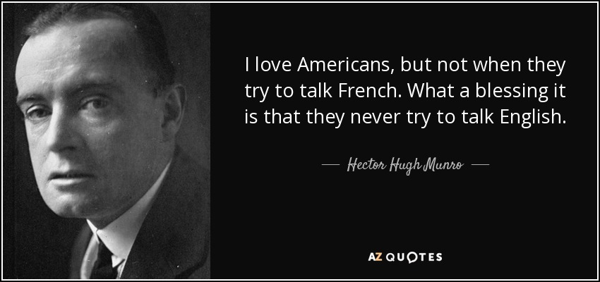 I love Americans, but not when they try to talk French. What a blessing it is that they never try to talk English. - Hector Hugh Munro