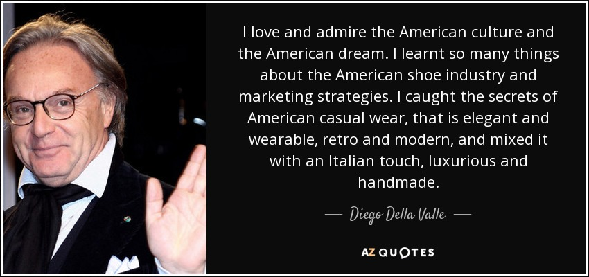 I love and admire the American culture and the American dream. I learnt so many things about the American shoe industry and marketing strategies. I caught the secrets of American casual wear, that is elegant and wearable, retro and modern, and mixed it with an Italian touch, luxurious and handmade. - Diego Della Valle