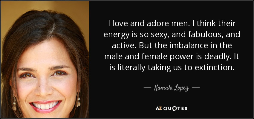 I love and adore men. I think their energy is so sexy, and fabulous, and active. But the imbalance in the male and female power is deadly. It is literally taking us to extinction. - Kamala Lopez