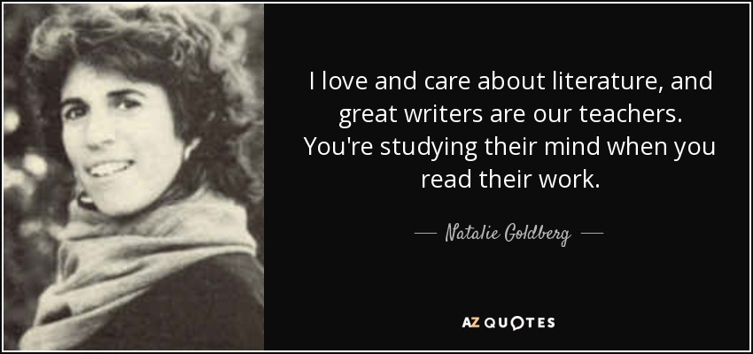 I love and care about literature, and great writers are our teachers. You're studying their mind when you read their work. - Natalie Goldberg
