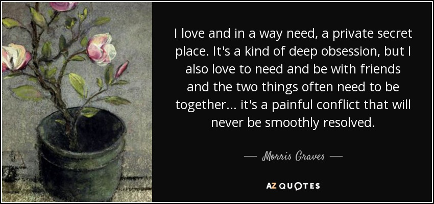 I love and in a way need, a private secret place. It's a kind of deep obsession, but I also love to need and be with friends and the two things often need to be together... it's a painful conflict that will never be smoothly resolved. - Morris Graves