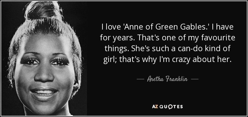 I love 'Anne of Green Gables.' I have for years. That's one of my favourite things. She's such a can-do kind of girl; that's why I'm crazy about her. - Aretha Franklin