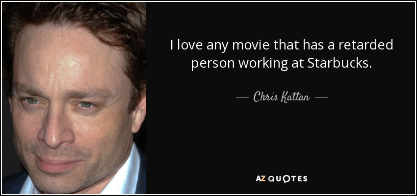 I love any movie that has a retarded person working at Starbucks. - Chris Kattan