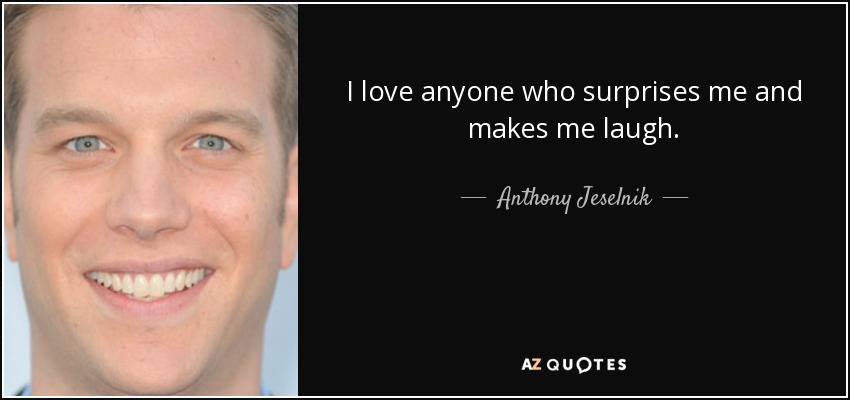 I love anyone who surprises me and makes me laugh. - Anthony Jeselnik