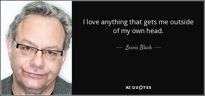 I love anything that gets me outside of my own head. - Lewis Black