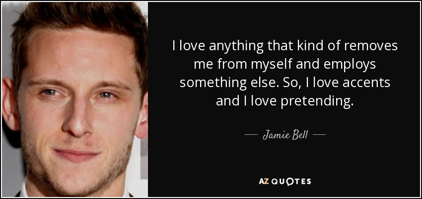 I love anything that kind of removes me from myself and employs something else. So, I love accents and I love pretending. - Jamie Bell