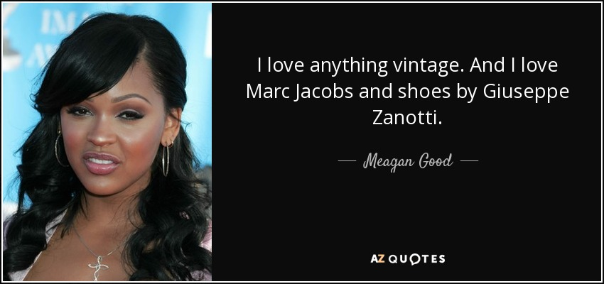 I love anything vintage. And I love Marc Jacobs and shoes by Giuseppe Zanotti. - Meagan Good