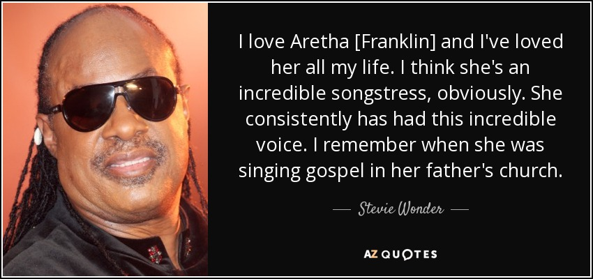 I love Aretha [Franklin] and I've loved her all my life. I think she's an incredible songstress, obviously. She consistently has had this incredible voice. I remember when she was singing gospel in her father's church. - Stevie Wonder