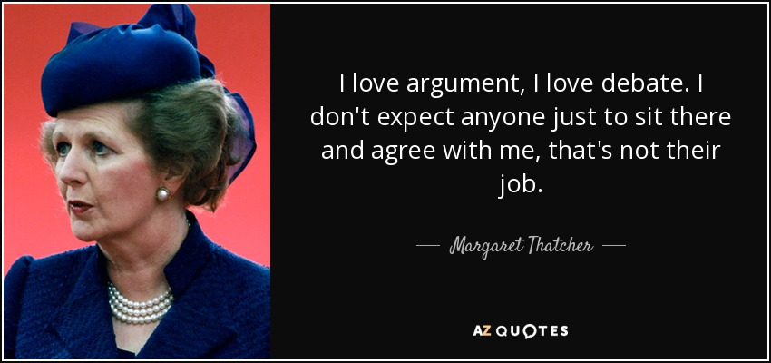 I love argument, I love debate. I don't expect anyone just to sit there and agree with me, that's not their job. - Margaret Thatcher