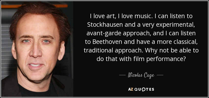 I love art, I love music. I can listen to Stockhausen and a very experimental, avant-garde approach, and I can listen to Beethoven and have a more classical, traditional approach. Why not be able to do that with film performance? - Nicolas Cage