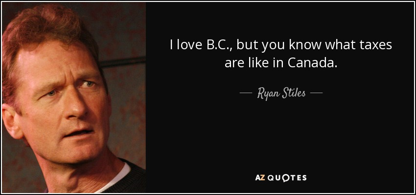 I love B.C., but you know what taxes are like in Canada. - Ryan Stiles