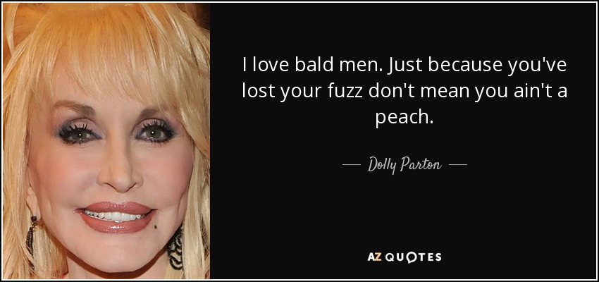 I love bald men. Just because you've lost your fuzz don't mean you ain't a peach. - Dolly Parton