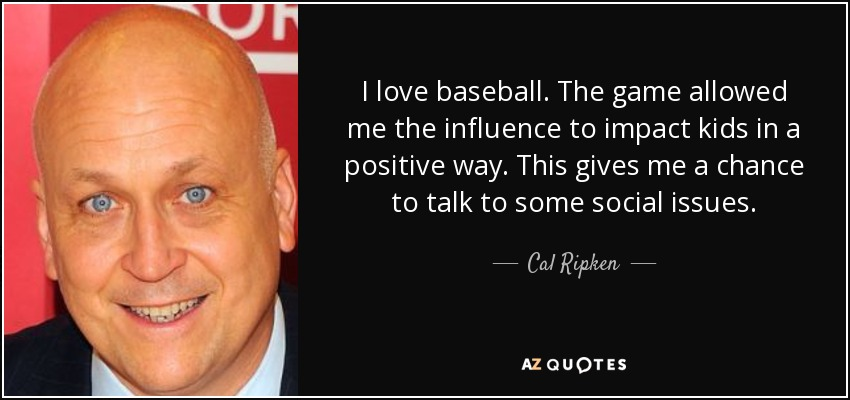 I love baseball. The game allowed me the influence to impact kids in a positive way. This gives me a chance to talk to some social issues. - Cal Ripken, Jr.