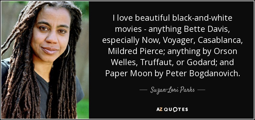 I love beautiful black-and-white movies - anything Bette Davis, especially Now, Voyager, Casablanca, Mildred Pierce; anything by Orson Welles, Truffaut, or Godard; and Paper Moon by Peter Bogdanovich. - Suzan-Lori Parks