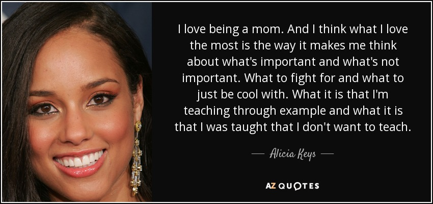 I love being a mom. And I think what I love the most is the way it makes me think about what's important and what's not important. What to fight for and what to just be cool with. What it is that I'm teaching through example and what it is that I was taught that I don't want to teach. - Alicia Keys