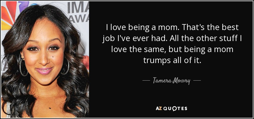 I love being a mom. That's the best job I've ever had. All the other stuff I love the same, but being a mom trumps all of it. - Tamera Mowry