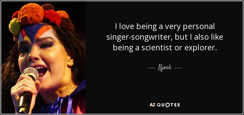 I love being a very personal singer-songwriter, but I also like being a scientist or explorer. - Bjork