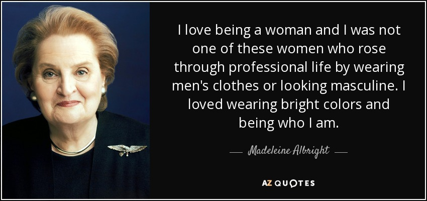 I love being a woman and I was not one of these women who rose through professional life by wearing men's clothes or looking masculine. I loved wearing bright colors and being who I am. - Madeleine Albright