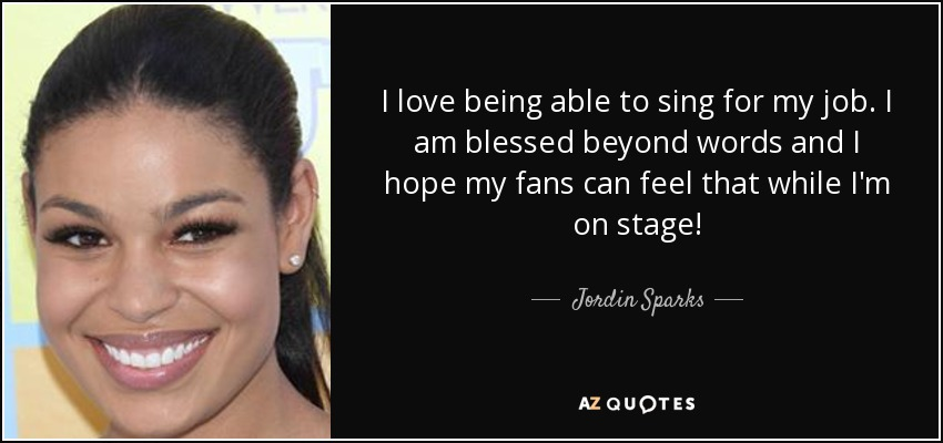 I love being able to sing for my job. I am blessed beyond words and I hope my fans can feel that while I'm on stage! - Jordin Sparks