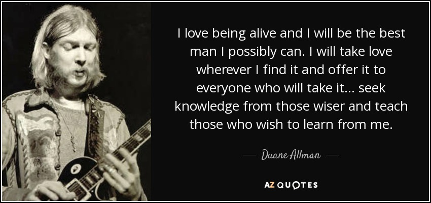 I love being alive and I will be the best man I possibly can. I will take love wherever I find it and offer it to everyone who will take it. . . seek knowledge from those wiser and teach those who wish to learn from me. - Duane Allman