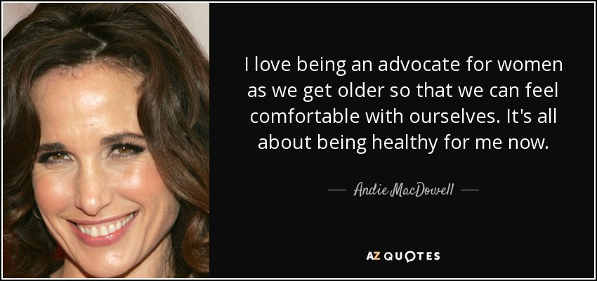 I love being an advocate for women as we get older so that we can feel comfortable with ourselves. It's all about being healthy for me now. - Andie MacDowell