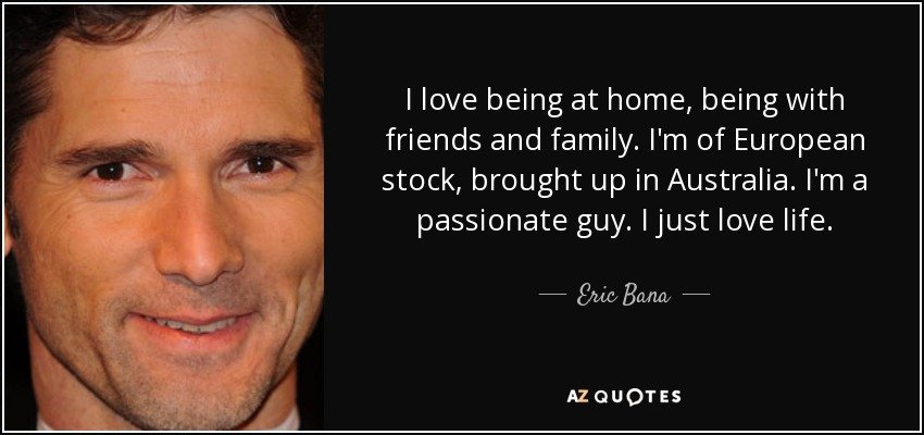 I love being at home, being with friends and family. I'm of European stock, brought up in Australia. I'm a passionate guy. I just love life. - Eric Bana